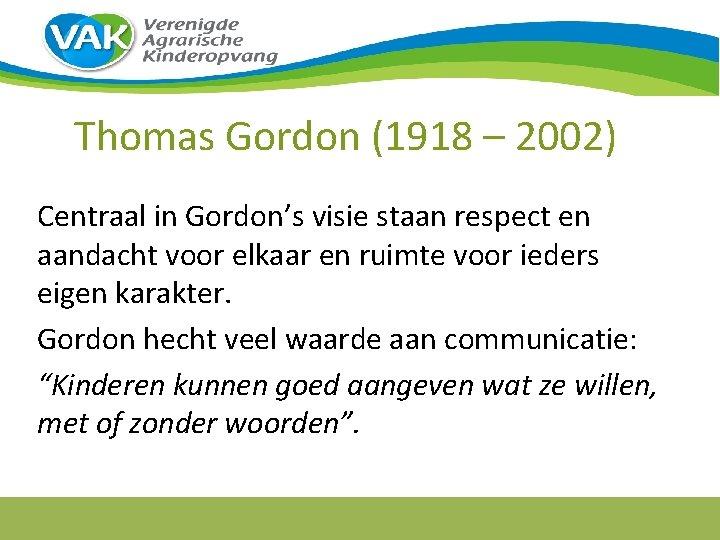 Thomas Gordon (1918 – 2002) Centraal in Gordon's visie staan respect en aandacht voor