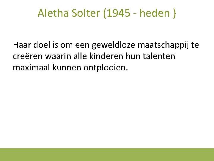 Aletha Solter (1945 - heden ) Haar doel is om een geweldloze maatschappij te