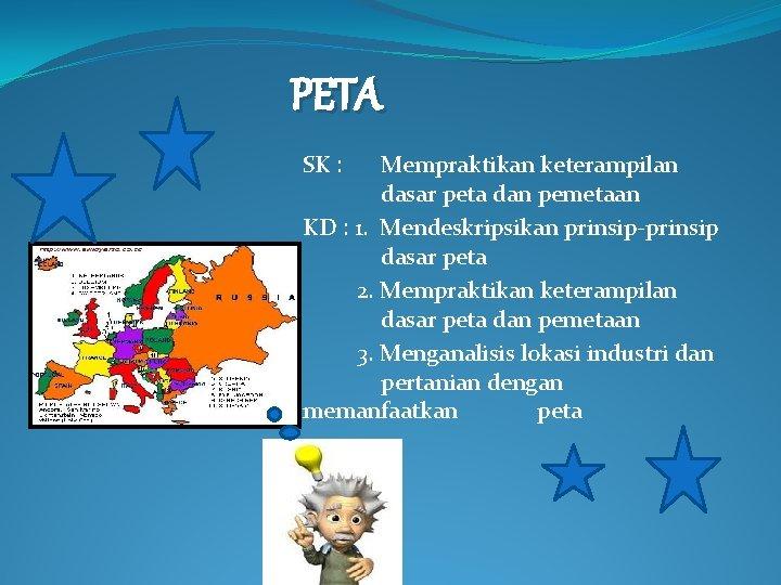 PETA SK : Mempraktikan keterampilan dasar peta dan pemetaan KD : 1. Mendeskripsikan prinsip-prinsip