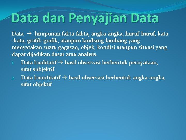 Data dan Penyajian Data himpunan fakta-fakta, angka-angka, huruf-huruf, kata -kata, grafik-grafik, ataupun lambang-lambang yang