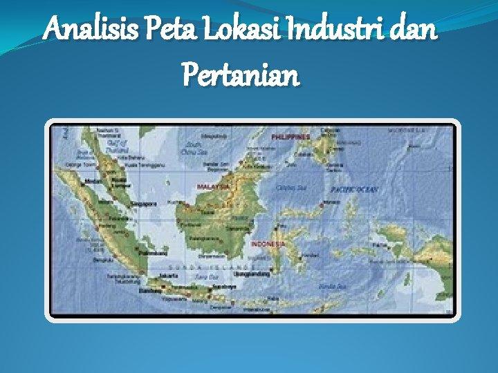 Analisis Peta Lokasi Industri dan Pertanian