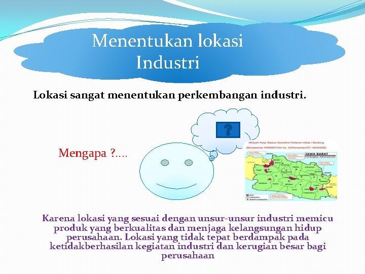 Menentukan lokasi Industri Lokasi sangat menentukan perkembangan industri. Mengapa ? . . Karena lokasi