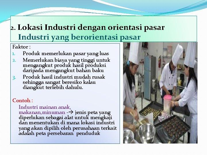 2. Lokasi Industri dengan orientasi pasar Industri yang berorientasi pasar Faktor : 1. Produk