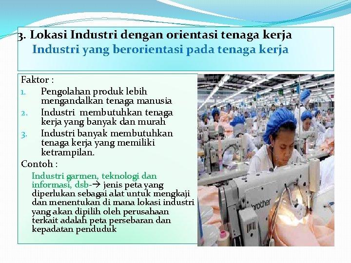 3. Lokasi Industri dengan orientasi tenaga kerja Industri yang berorientasi pada tenaga kerja Faktor