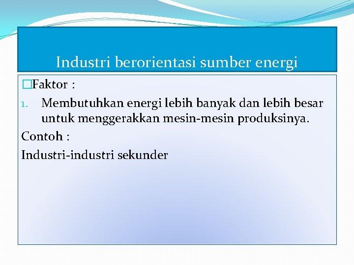 Industri berorientasi sumber energi �Faktor : 1. Membutuhkan energi lebih banyak dan lebih besar