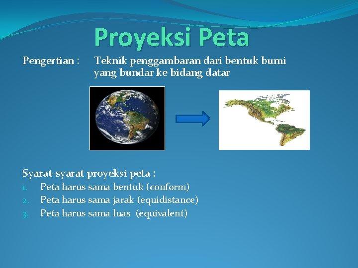 Pengertian : Proyeksi Peta Teknik penggambaran dari bentuk bumi yang bundar ke bidang datar