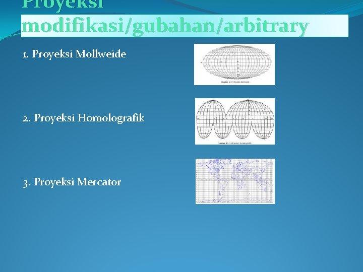 Proyeksi modifikasi/gubahan/arbitrary 1. Proyeksi Mollweide 2. Proyeksi Homolografik 3. Proyeksi Mercator