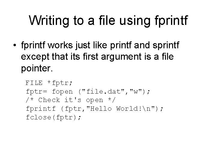 Writing to a file using fprintf • fprintf works just like printf and sprintf