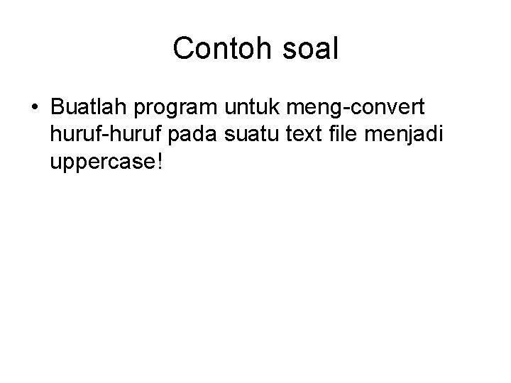 Contoh soal • Buatlah program untuk meng-convert huruf-huruf pada suatu text file menjadi uppercase!
