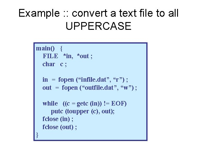 Example : : convert a text file to all UPPERCASE main() { FILE *in,