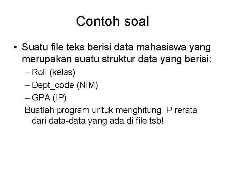 Contoh soal • Suatu file teks berisi data mahasiswa yang merupakan suatu struktur data