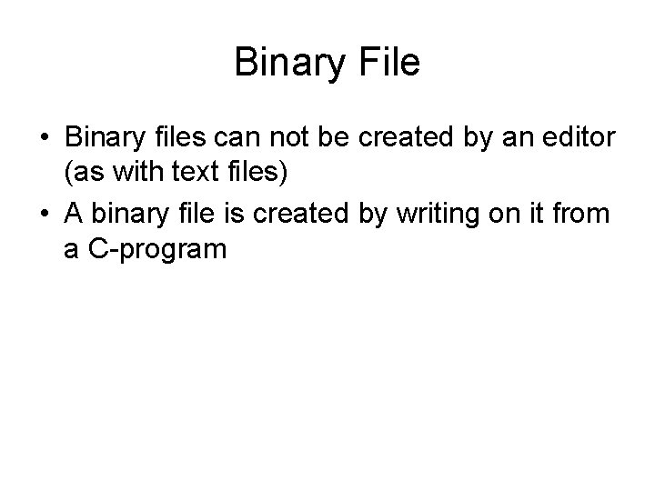 Binary File • Binary files can not be created by an editor (as with