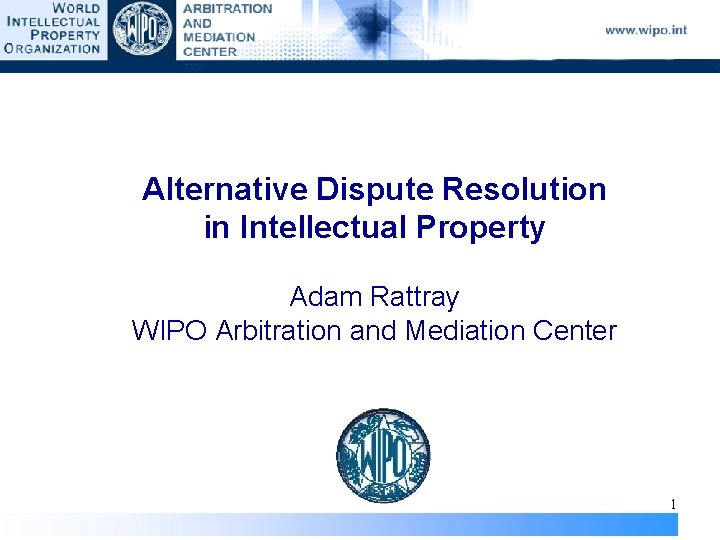 Alternative Dispute Resolution in Intellectual Property Adam Rattray WIPO Arbitration and Mediation Center 1