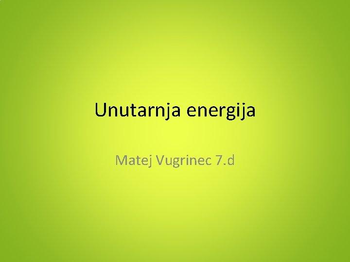 Unutarnja energija Matej Vugrinec 7. d
