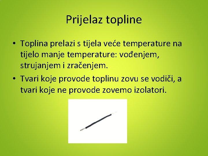 Prijelaz topline • Toplina prelazi s tijela veće temperature na tijelo manje temperature: vođenjem,