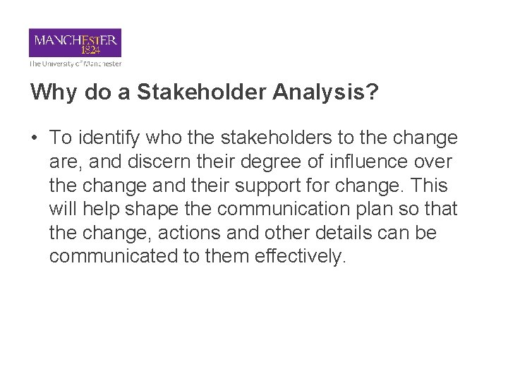 Why do a Stakeholder Analysis? • To identify who the stakeholders to the change