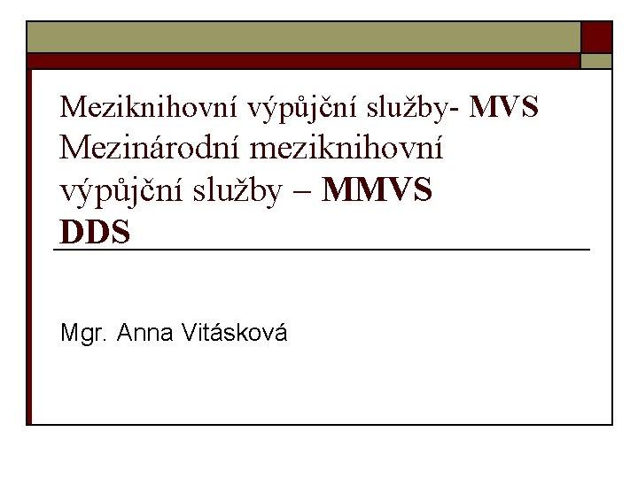 Meziknihovní výpůjční služby- MVS Mezinárodní meziknihovní výpůjční služby – MMVS DDS Mgr. Anna Vitásková