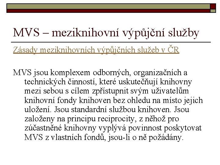MVS – meziknihovní výpůjční služby Zásady meziknihovních výpůjčních služeb v ČR MVS jsou komplexem