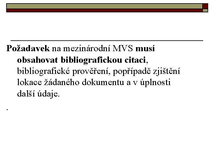 Požadavek na mezinárodní MVS musí obsahovat bibliografickou citaci, bibliografické prověření, popřípadě zjištění lokace žádaného