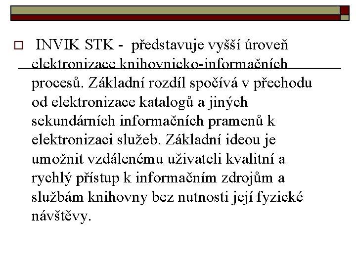 o INVIK STK - představuje vyšší úroveň elektronizace knihovnicko-informačních procesů. Základní rozdíl spočívá v