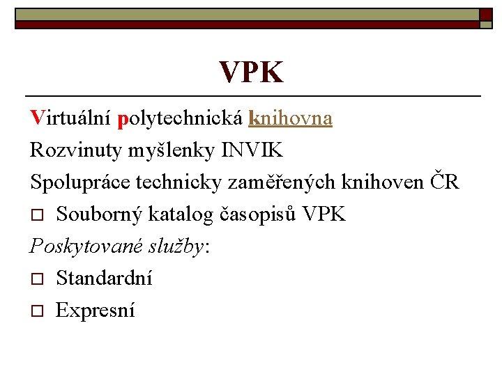 VPK Virtuální polytechnická knihovna Rozvinuty myšlenky INVIK Spolupráce technicky zaměřených knihoven ČR o Souborný