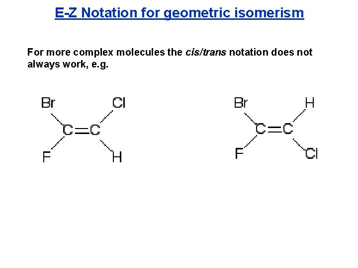E-Z Notation for geometric isomerism For more complex molecules the cis/trans notation does not