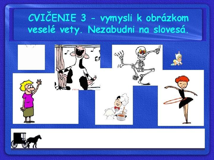 CVIČENIE 3 - vymysli k obrázkom veselé vety. Nezabudni na slovesá.