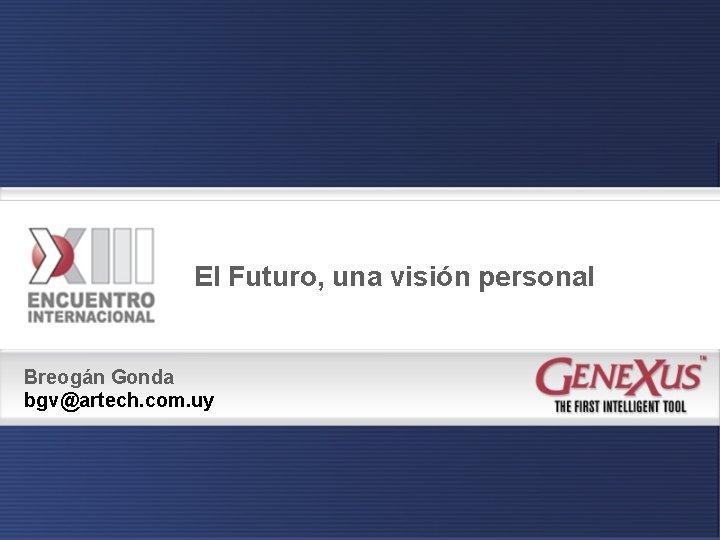 El Futuro, una visión personal Breogán Gonda bgv@artech. com. uy