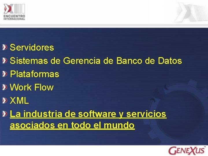 Servidores Sistemas de Gerencia de Banco de Datos Plataformas Work Flow XML La industria