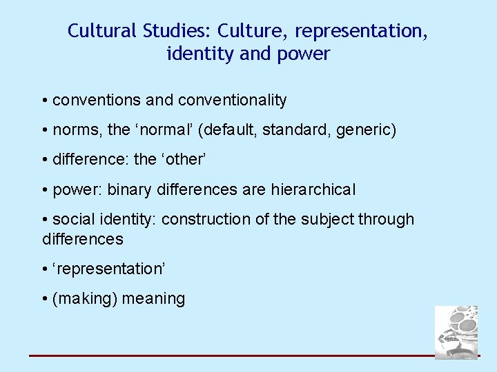 Cultural Studies: Culture, representation, identity and power • conventions and conventionality • norms, the