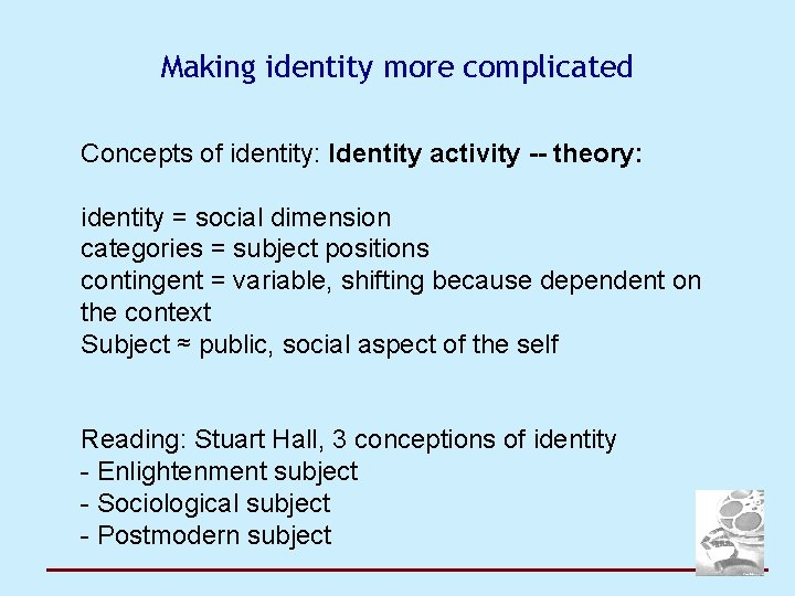 Making identity more complicated Concepts of identity: Identity activity -- theory: identity = social