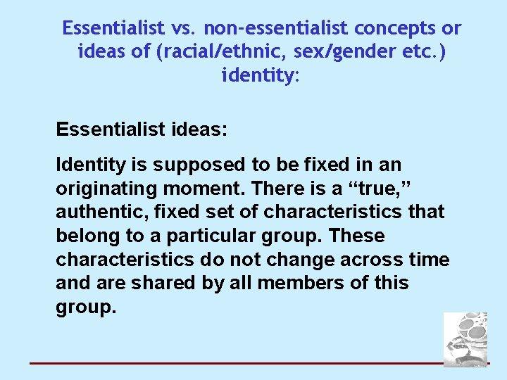 Essentialist vs. non-essentialist concepts or ideas of (racial/ethnic, sex/gender etc. ) identity: Essentialist ideas:
