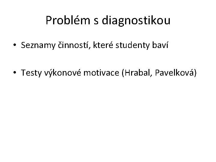 Problém s diagnostikou • Seznamy činností, které studenty baví • Testy výkonové motivace (Hrabal,