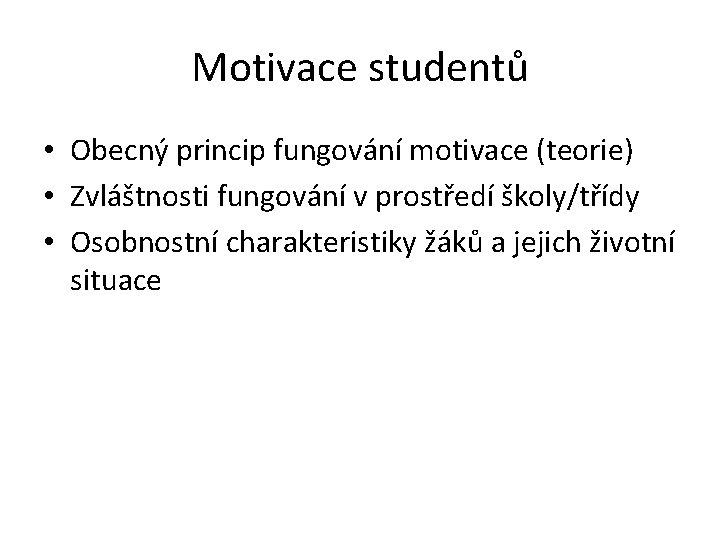 Motivace studentů • Obecný princip fungování motivace (teorie) • Zvláštnosti fungování v prostředí školy/třídy