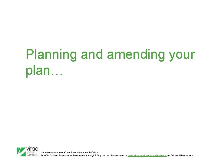 Planning and amending your plan… 'Structuring your thesis' has been developed by Vitae ©