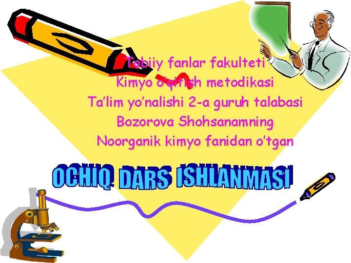 Tabiiy fanlar fakulteti Kimyo o'qitish metodikasi Ta'lim yo'nalishi 2 -a guruh talabasi Bozorova Shohsanamning