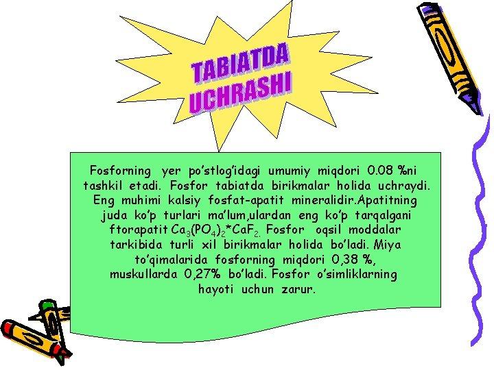Fosforning yer po'stlog'idagi umumiy miqdori 0. 08 %ni tashkil etadi. Fosfor tabiatda birikmalar holida