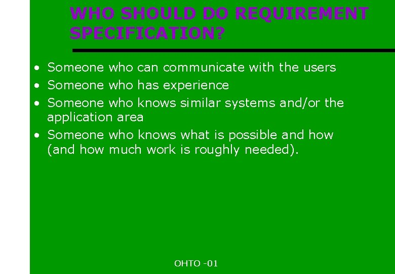 WHO SHOULD DO REQUIREMENT SPECIFICATION? • Someone who can communicate with the users •