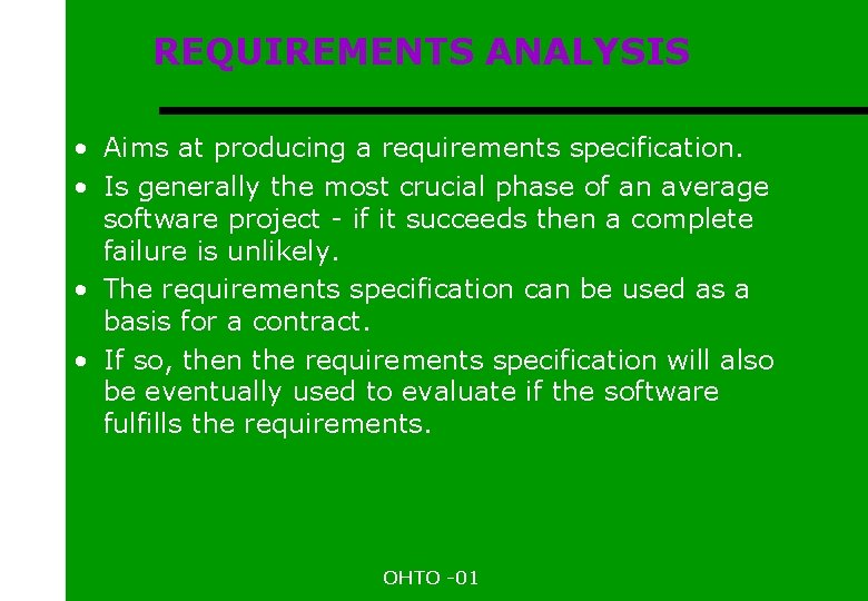 REQUIREMENTS ANALYSIS • Aims at producing a requirements specification. • Is generally the most