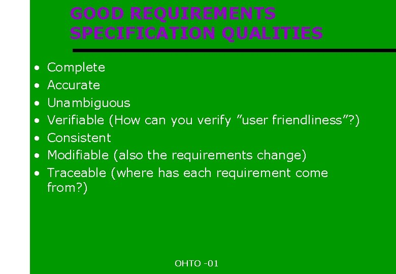 GOOD REQUIREMENTS SPECIFICATION QUALITIES • • Complete Accurate Unambiguous Verifiable (How can you verify