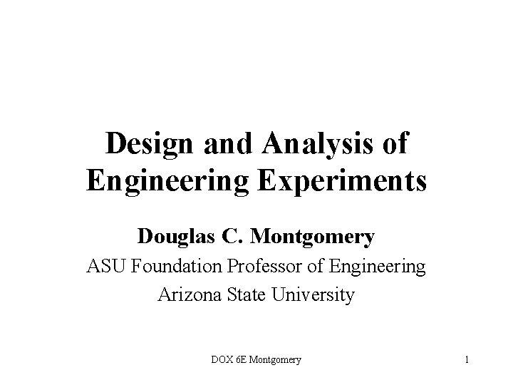 Design and Analysis of Engineering Experiments Douglas C. Montgomery ASU Foundation Professor of Engineering