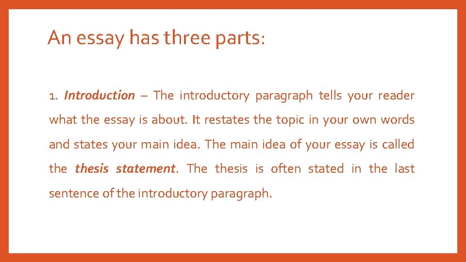 An essay has three parts: 1. Introduction – The introductory paragraph tells your reader