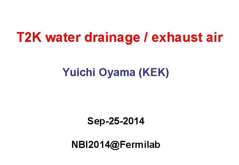 T 2 K water drainage / exhaust air Yuichi Oyama (KEK) Sep-25 -2014 NBI
