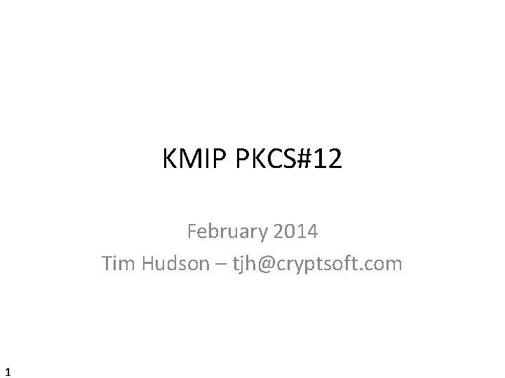 KMIP PKCS#12 February 2014 Tim Hudson – tjh@cryptsoft. com 1