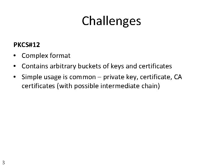Challenges PKCS#12 • Complex format • Contains arbitrary buckets of keys and certificates •