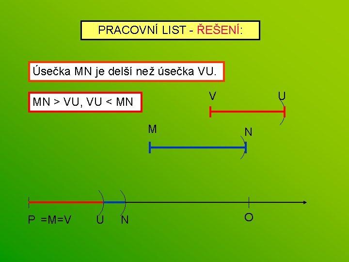 PRACOVNÍ LIST - ŘEŠENÍ: Úsečka MN je delší než úsečka VU. V MN >