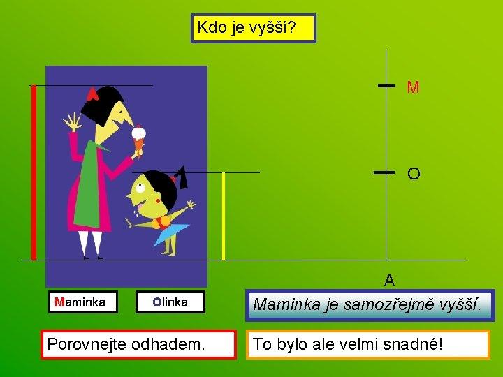 Kdo je vyšší? M O Maminka Olinka Porovnejte odhadem. A Maminka je samozřejmě vyšší.