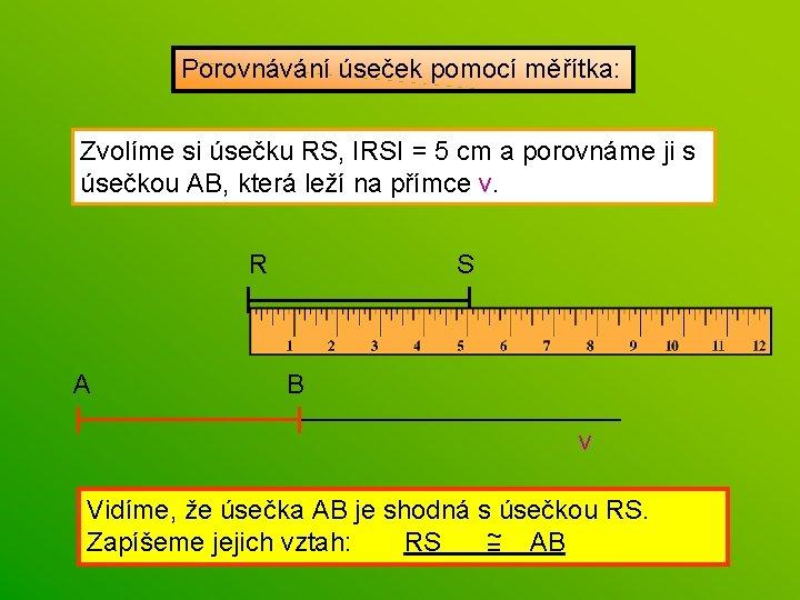 Porovnávání úseček pomocí měřítka: Zvolíme si úsečku RS, IRSI = 5 cm a porovnáme