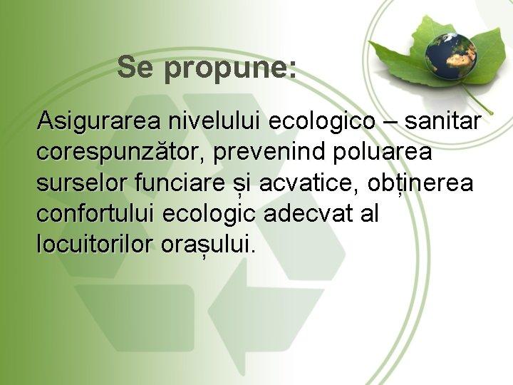 Se propune: Asigurarea nivelului ecologico – sanitar corespunzător, prevenind poluarea surselor funciare și acvatice,
