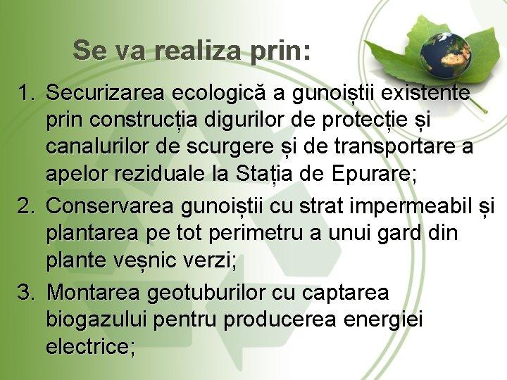 Se va realiza prin: 1. Securizarea ecologică a gunoiștii existente prin construcția digurilor de